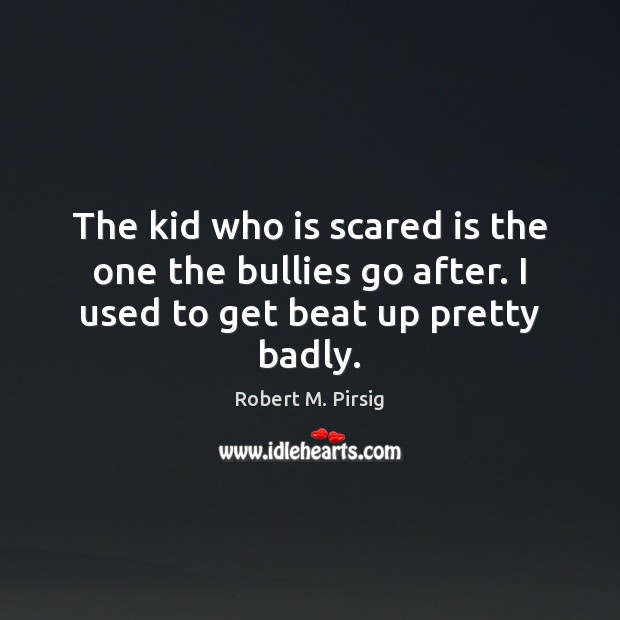 The kid who is scared is the one the bullies go after. I used to get beat up pretty badly. Image