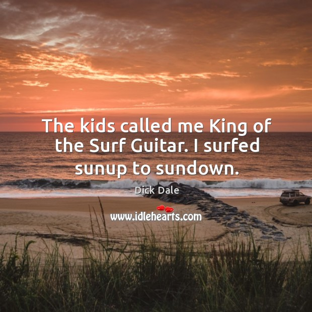 The kids called me king of the surf guitar. I surfed sunup to sundown. Image