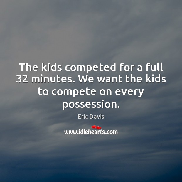 The kids competed for a full 32 minutes. We want the kids to compete on every possession. Image
