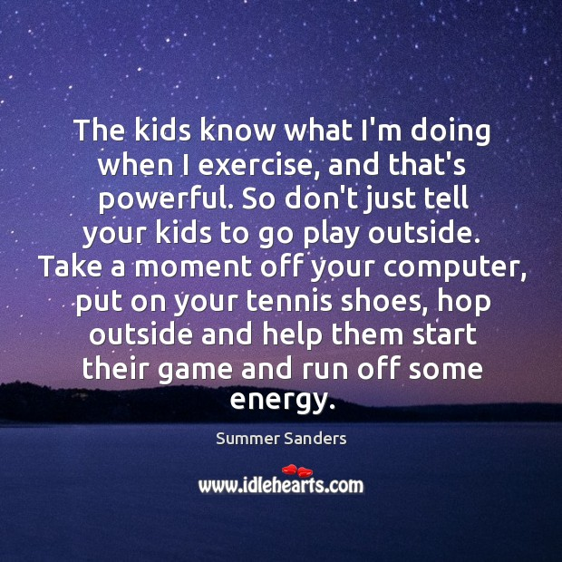 The kids know what I'm doing when I exercise, and that's powerful. Image