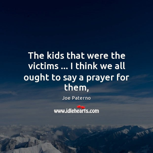 Image, The kids that were the victims … I think we all ought to say a prayer for them,
