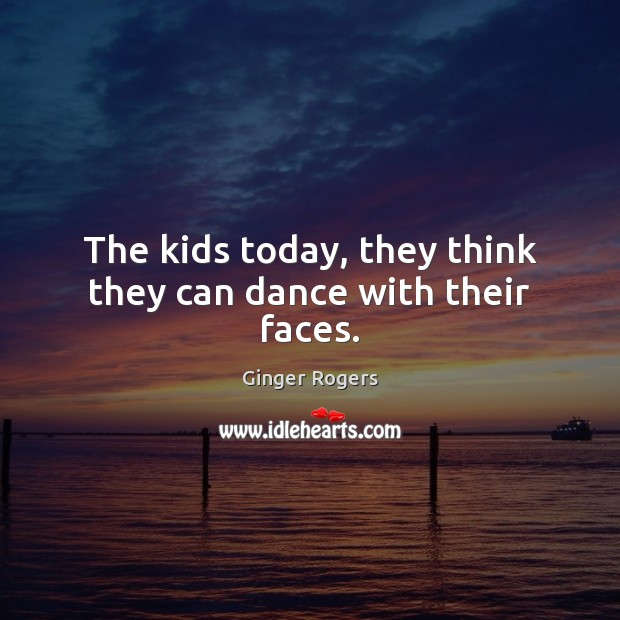 Image, The kids today, they think they can dance with their faces.