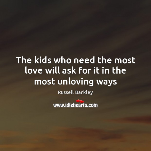 The kids who need the most love will ask for it in the most unloving ways Image
