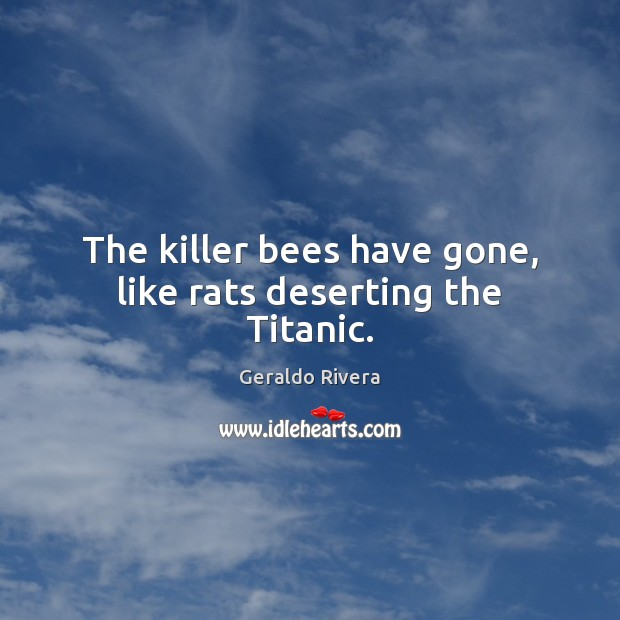 The killer bees have gone, like rats deserting the Titanic. Image