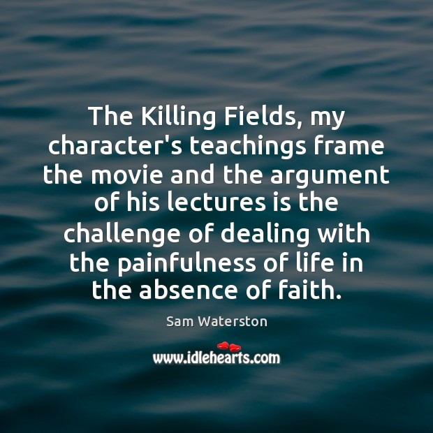 The Killing Fields, my character's teachings frame the movie and the argument Sam Waterston Picture Quote