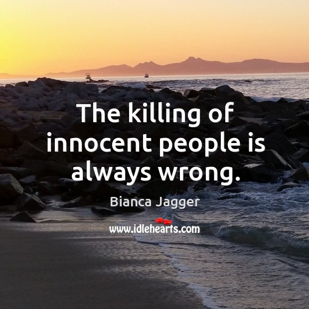 The killing of innocent people is always wrong. Image