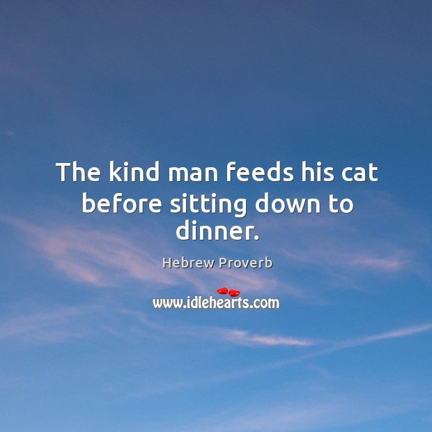 The kind man feeds his cat before sitting down to dinner. Hebrew Proverbs Image