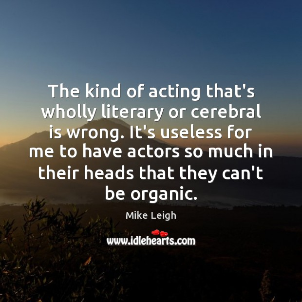 The kind of acting that's wholly literary or cerebral is wrong. It's Image