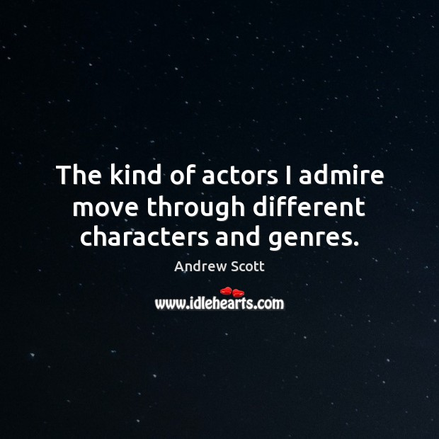 Image, The kind of actors I admire move through different characters and genres.