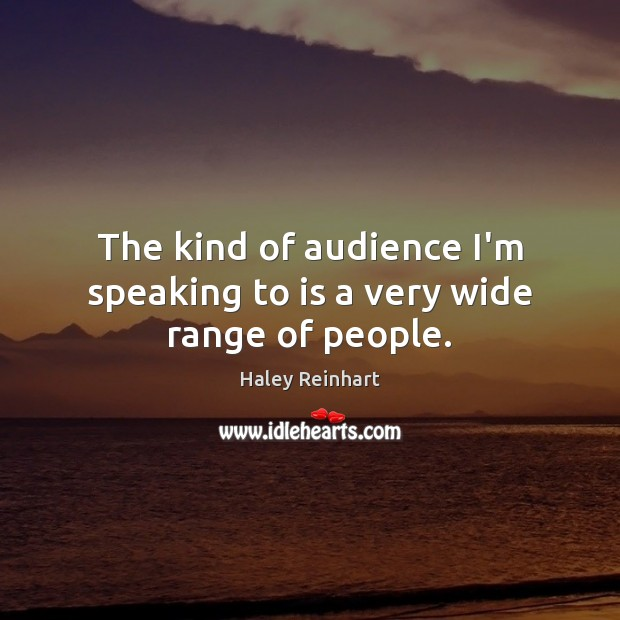 The kind of audience I'm speaking to is a very wide range of people. Haley Reinhart Picture Quote