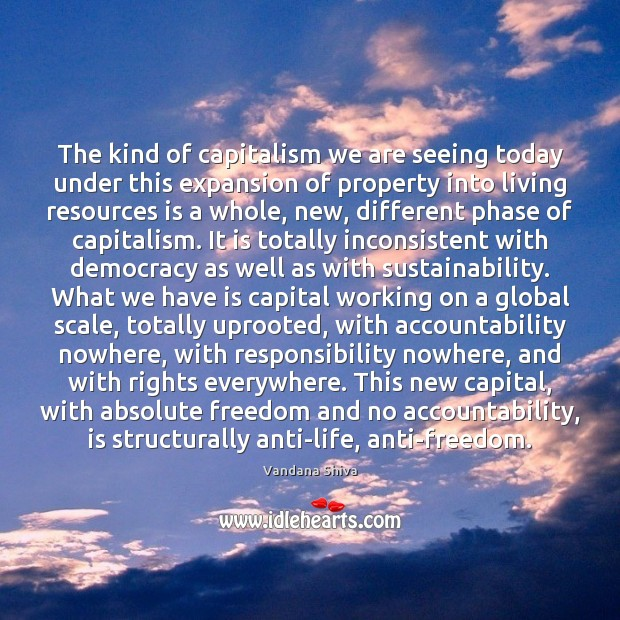 The kind of capitalism we are seeing today under this expansion of Vandana Shiva Picture Quote