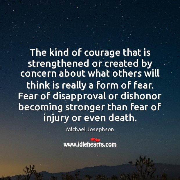 The kind of courage that is strengthened or created by concern about Michael Josephson Picture Quote