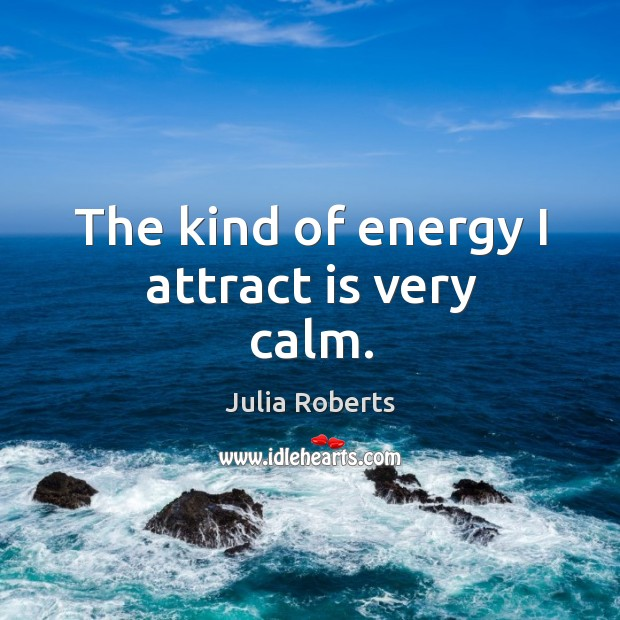 The kind of energy I attract is very calm. Image