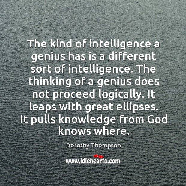 The kind of intelligence a genius has is a different sort of intelligence. Image