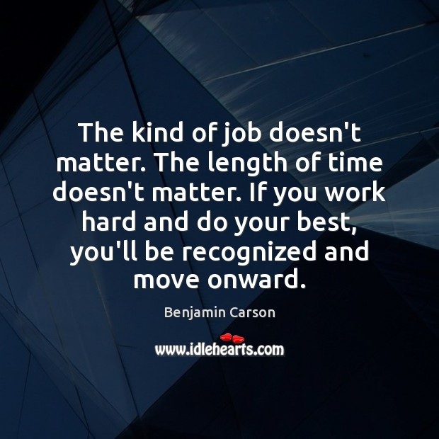 The kind of job doesn't matter. The length of time doesn't matter. Benjamin Carson Picture Quote