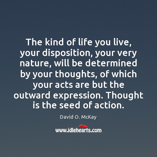 The kind of life you live, your disposition, your very nature, will Life You Live Quotes Image