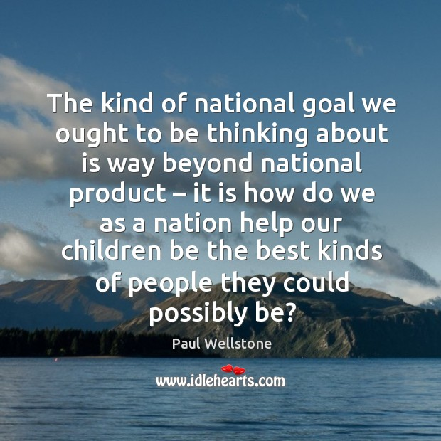 The kind of national goal we ought to be thinking about is way beyond national product Paul Wellstone Picture Quote