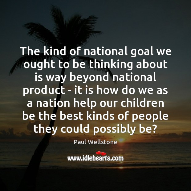 The kind of national goal we ought to be thinking about is Paul Wellstone Picture Quote