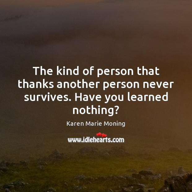 The kind of person that thanks another person never survives. Have you learned nothing? Karen Marie Moning Picture Quote