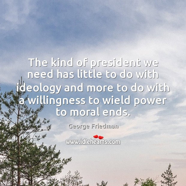 The kind of president we need has little to do with ideology George Friedman Picture Quote