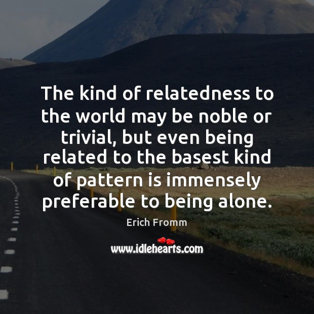 The kind of relatedness to the world may be noble or trivial, Erich Fromm Picture Quote