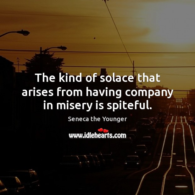 The kind of solace that arises from having company in misery is spiteful. Image
