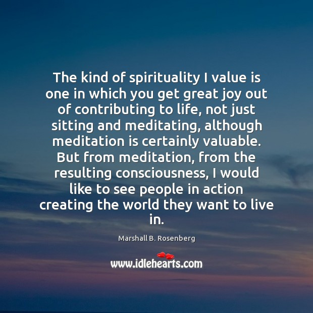 The kind of spirituality I value is one in which you get Marshall B. Rosenberg Picture Quote