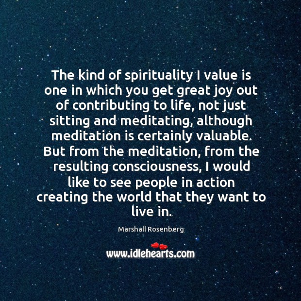 The kind of spirituality I value is one in which you get great joy out of contributing to life Image