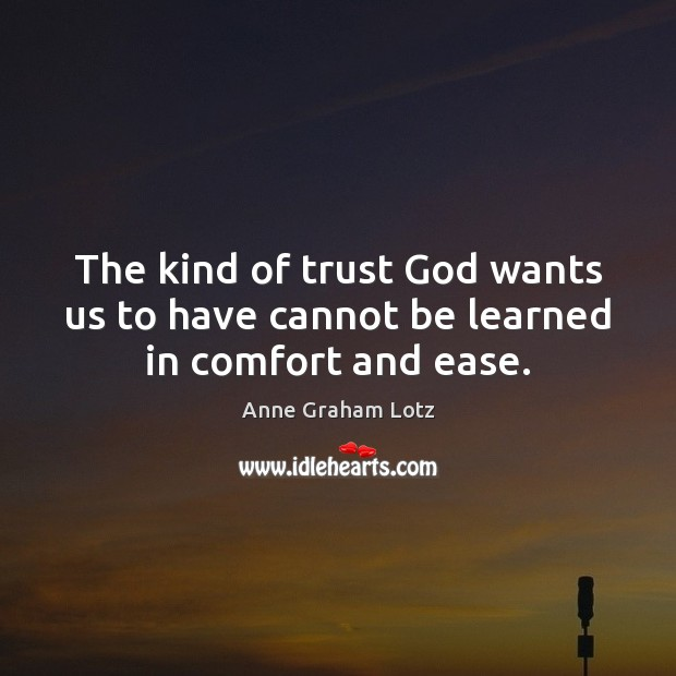 Image, The kind of trust God wants us to have cannot be learned in comfort and ease.