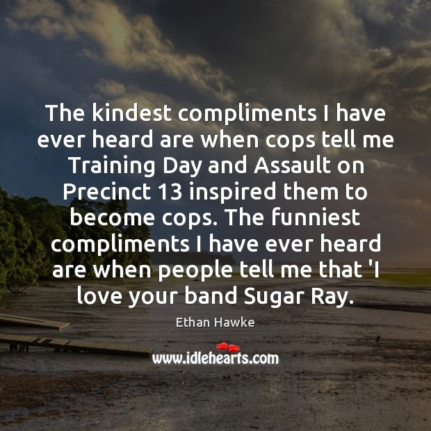 The kindest compliments I have ever heard are when cops tell me Ethan Hawke Picture Quote
