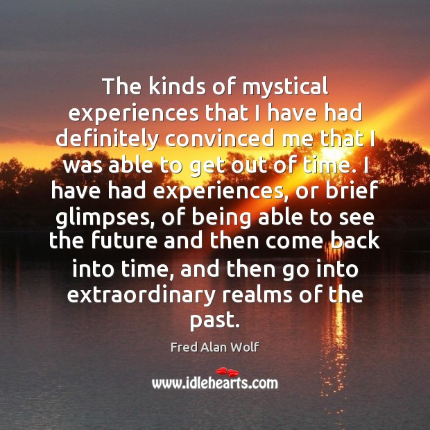 The kinds of mystical experiences that I have had definitely convinced me Fred Alan Wolf Picture Quote