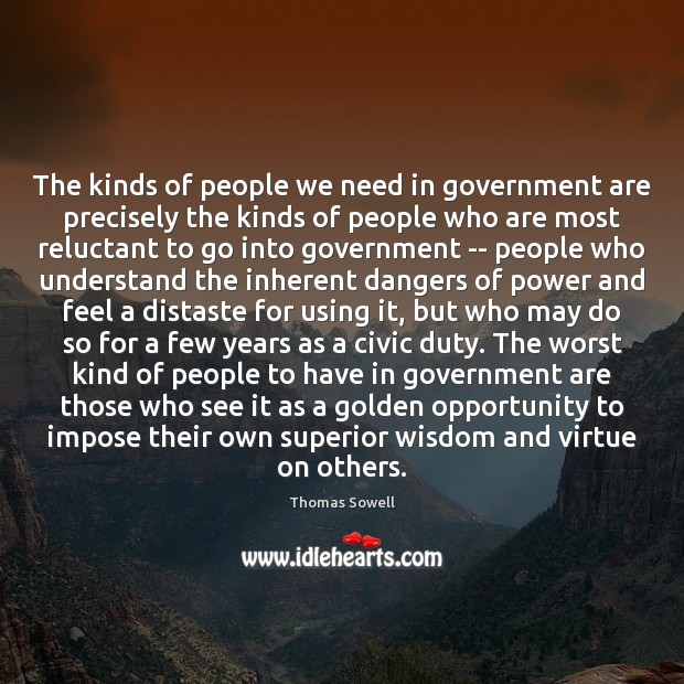 The kinds of people we need in government are precisely the kinds Thomas Sowell Picture Quote