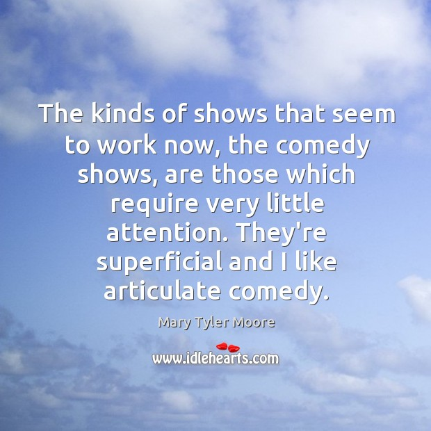 The kinds of shows that seem to work now, the comedy shows, Mary Tyler Moore Picture Quote