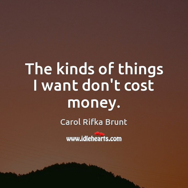 The kinds of things I want don't cost money. Image