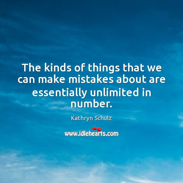 The kinds of things that we can make mistakes about are essentially unlimited in number. Kathryn Schulz Picture Quote