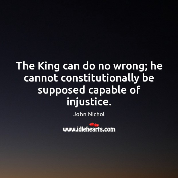 The King can do no wrong; he cannot constitutionally be supposed capable of injustice. Image