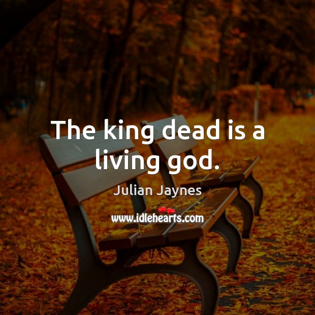 The king dead is a living God. Image