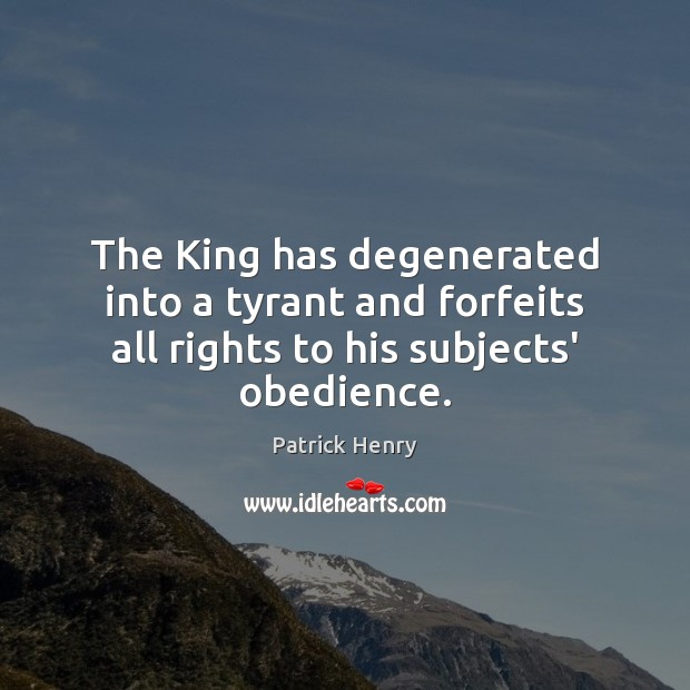 The King has degenerated into a tyrant and forfeits all rights to his subjects' obedience. Image