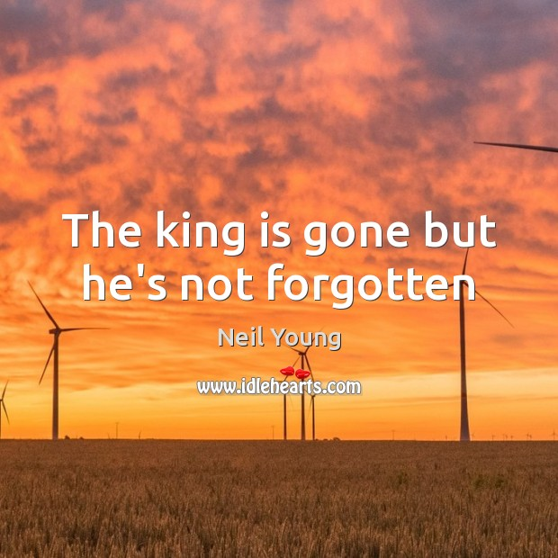 The king is gone but he's not forgotten Neil Young Picture Quote