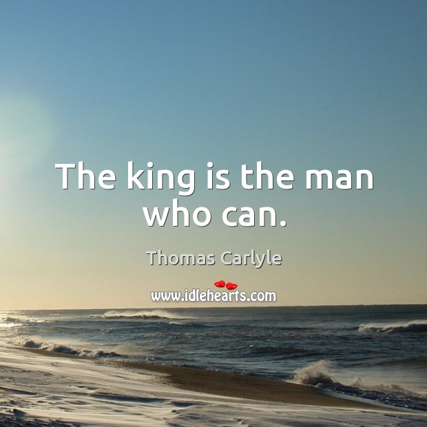 The king is the man who can. Thomas Carlyle Picture Quote