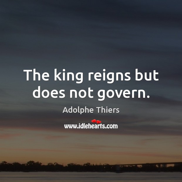Image, The king reigns but does not govern.