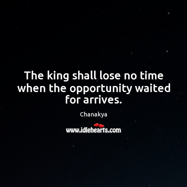 The king shall lose no time when the opportunity waited for arrives. Image