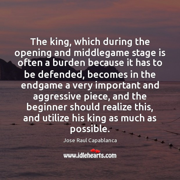 The king, which during the opening and middlegame stage is often a Jose Raul Capablanca Picture Quote