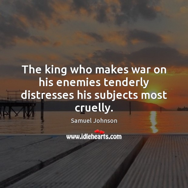 Image, The king who makes war on his enemies tenderly distresses his subjects most cruelly.