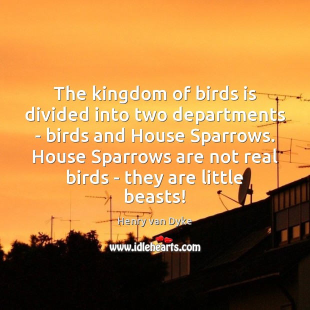 The kingdom of birds is divided into two departments – birds and Henry van Dyke Picture Quote