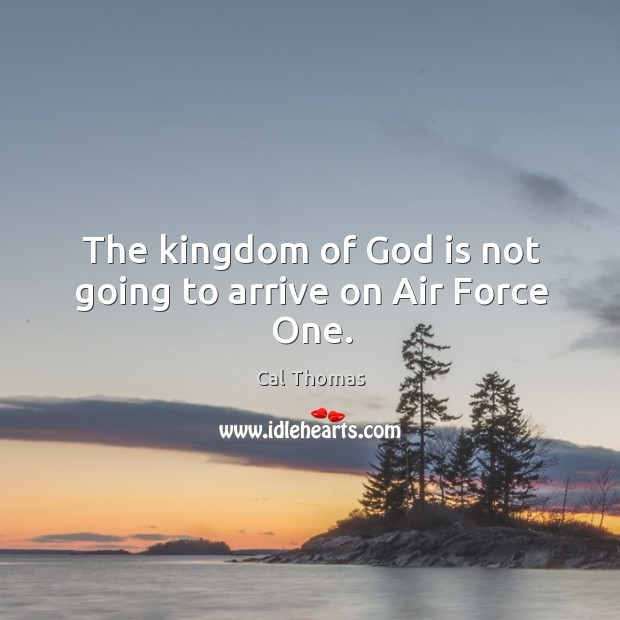 Image, The kingdom of God is not going to arrive on Air Force One.