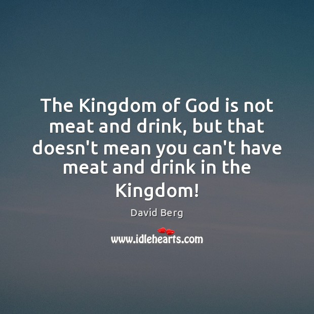The Kingdom of God is not meat and drink, but that doesn't David Berg Picture Quote