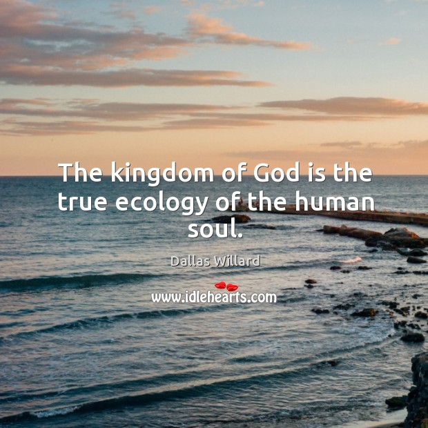 Image, The kingdom of God is the true ecology of the human soul.