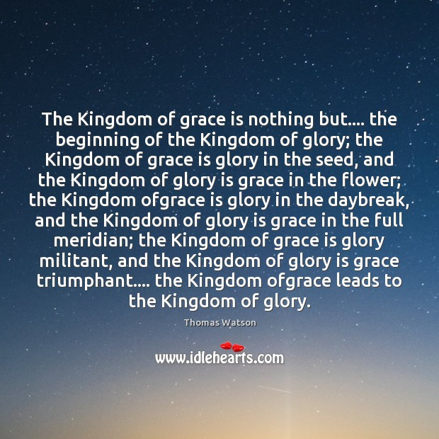 The Kingdom of grace is nothing but…. the beginning of the Kingdom Thomas Watson Picture Quote