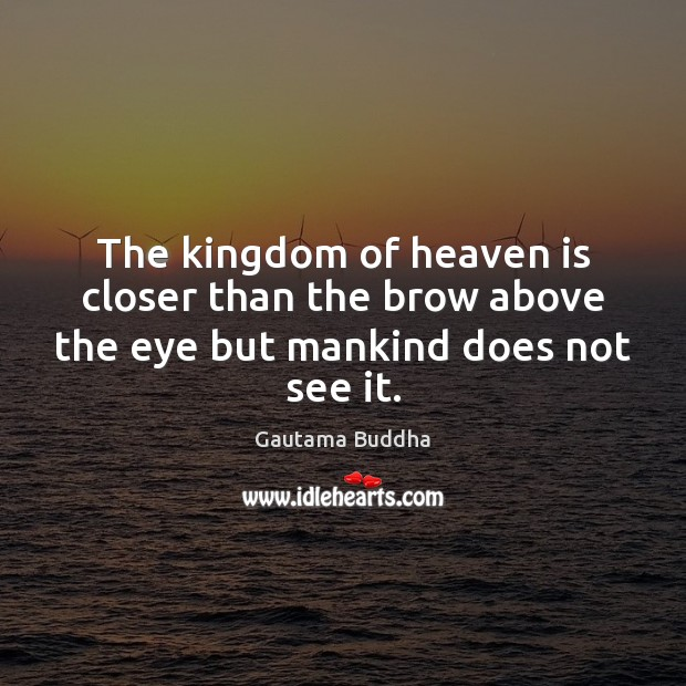 The kingdom of heaven is closer than the brow above the eye but mankind does not see it. Image